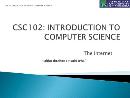 The Internet Salihu Ibrahim Dasuki (PhD) CSC102 INTRODUCTION TO COMPUTER SCIENCE.