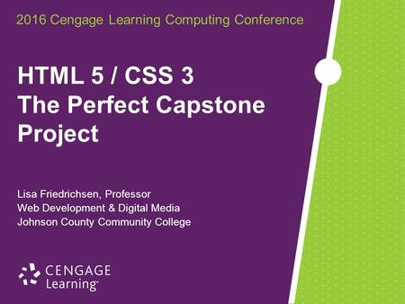 2016 Cengage Learning Computing Conference Lisa Friedrichsen, Professor Web Development & Digital Media Johnson County Community College HTML 5 / CSS 3.