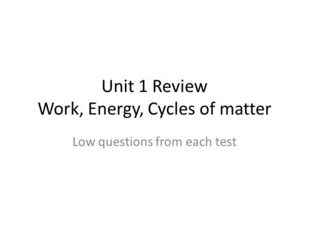 Unit 1 Review Work, Energy, Cycles of matter Low questions from each test.