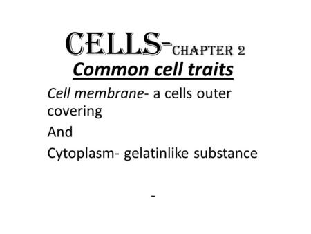 CELLS- Chapter 2 Common cell traits Cell membrane- a cells outer covering And Cytoplasm- gelatinlike substance -