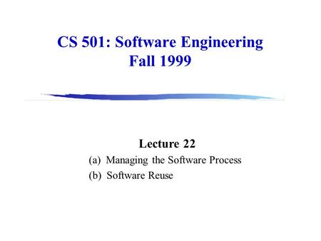 CS 501: Software Engineering Fall 1999 Lecture 22 (a) Managing the Software Process (b) Software Reuse.