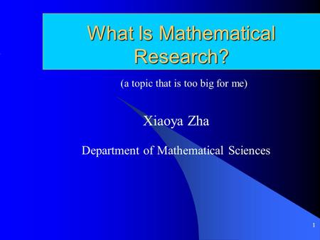 1 What Is Mathematical Research? Xiaoya Zha Department of Mathematical Sciences (a topic that is too big for me)