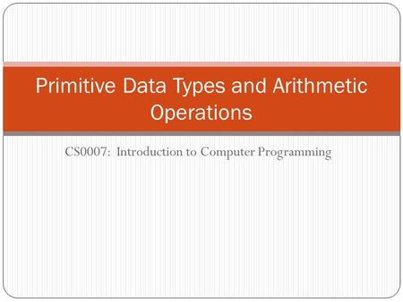 CS0007: Introduction to Computer Programming Primitive Data Types and Arithmetic Operations.