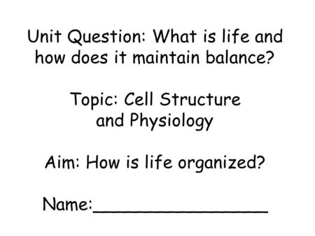 Unit Question: What is life and how does it maintain balance? Topic: Cell Structure and Physiology Aim: How is life organized? Name:________________.