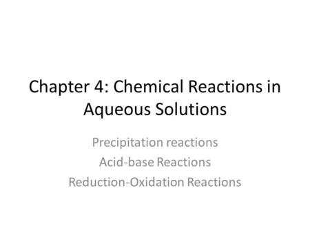Chapter 4: Chemical Reactions in Aqueous Solutions Precipitation reactions Acid-base Reactions Reduction-Oxidation Reactions.
