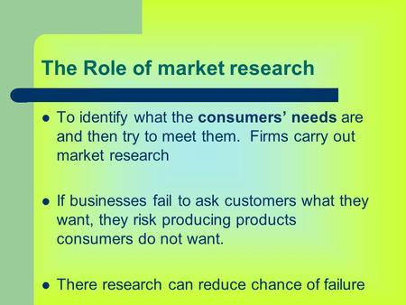 The Role of market research To identify what the consumers' needs are and then try to meet them. Firms carry out market research If businesses fail to.