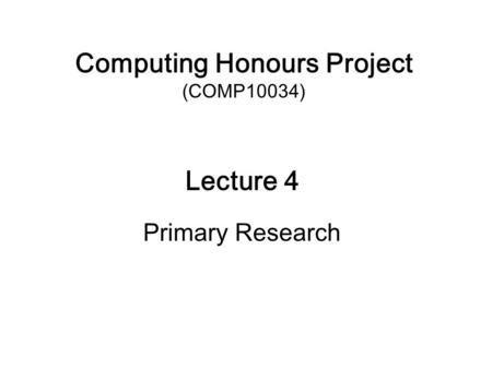 Computing Honours Project (COMP10034) Lecture 4 Primary Research.