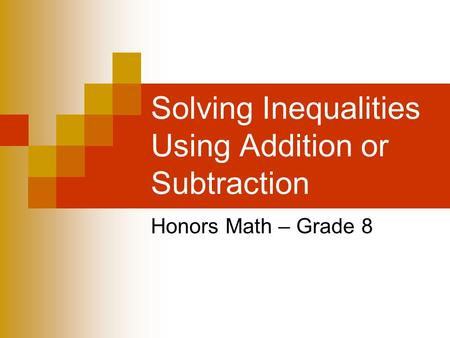 Solving Inequalities Using Addition or Subtraction Honors Math – Grade 8.