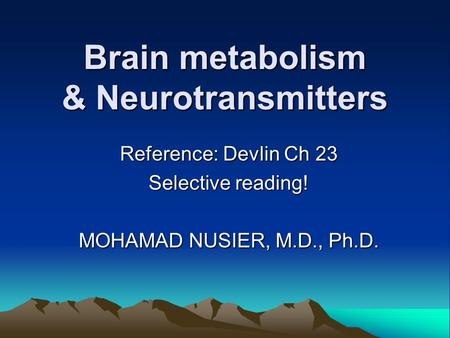 Brain metabolism & Neurotransmitters Reference: Devlin Ch 23 Selective reading! MOHAMAD NUSIER, M.D., Ph.D.