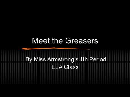 Meet the Greasers By Miss Armstrong's 4th Period ELA Class.