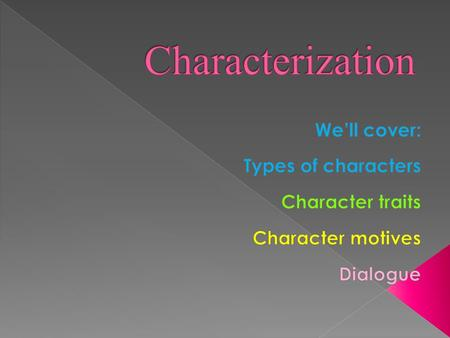  Major (also called Protagonist )  Minor ( supporting characters)  Round (complex)  Flat (one dimensional)