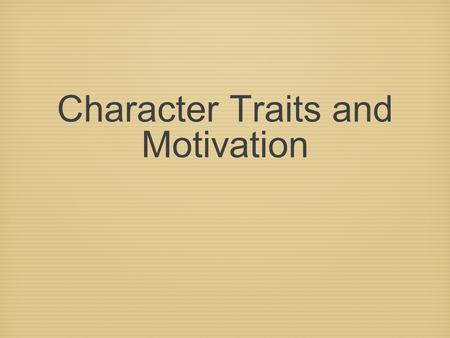 "Character Traits and Motivation. NOTES: Reading Strategies Characterization is the way a writer reveals a character. To create a ""round"" character, authors."