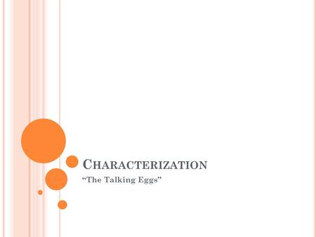 "C HARACTERIZATION ""The Talking Eggs"". C HARACTER T RAITS Character Traits= One word adjectives that describe a person's personality and actions - Character."
