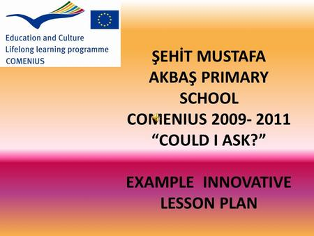 "ŞEHİT MUSTAFA AKBAŞ PRIMARY SCHOOL COMENIUS 2009- 2011 ""COULD I ASK?"" EXAMPLE INNOVATIVE LESSON PLAN."