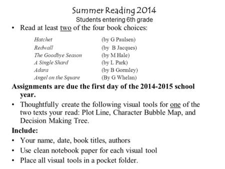 Summer Reading 2014 Students entering 6th grade Read at least two of the four book choices: Hatchet (by G Paulsen) Redwall (by B Jacques) The Goodbye Season(by.
