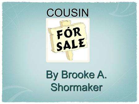 COUSIN By Brooke A. Shormaker. Poem Objectives Cousin for sale, cousin for sale, A whiny, bratty cousin for sale. She wets the bed, And she always copies.