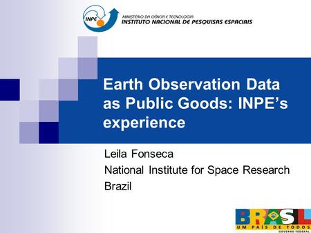 Earth Observation Data as Public Goods: INPE's experience Leila Fonseca National Institute for Space Research Brazil.