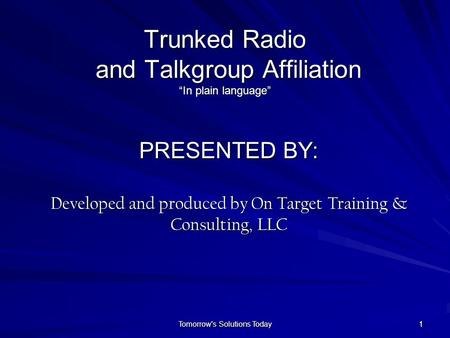 "11 Trunked Radio and Talkgroup Affiliation ""In plain language"" PRESENTED BY: Developed and produced by On Target Training & Consulting, LLC Tomorrow's."