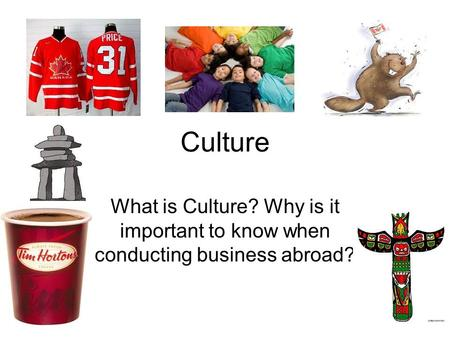 Culture What is Culture? Why is it important to know when conducting business abroad?