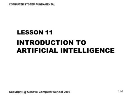 COMPUTER SYSTEM FUNDAMENTAL Genetic Computer School 2008 11-1 INTRODUCTION TO ARTIFICIAL INTELLIGENCE LESSON 11.