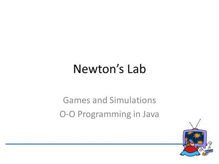Newton's Lab Games and Simulations O-O Programming in Java.