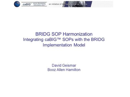 BRIDG SOP Harmonization Integrating caBIG™ SOPs with the BRIDG Implementation Model David Geismar Booz Allen Hamilton.