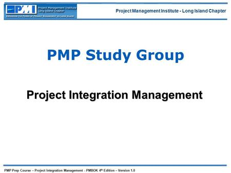 Project Management Institute - Long Island Chapter PMP Prep Course – Project Integration Management - PMBOK 4 th Edition – Version 1.0 PMP Study Group.