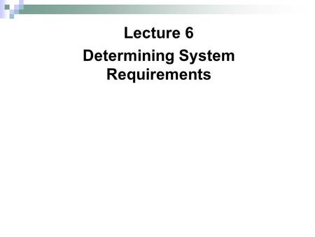 Lecture 6 Determining System Requirements. Copyright © 2011 Pearson Education, Inc. 2 Chapter 6 Performing Requirements Determination FIGURE 6-1 Systems.