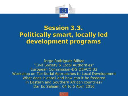 "Session 3.3. Politically smart, locally led development programs Jorge Rodriguez Bilbao ""Civil Society & Local Authorities European Commission-DG DEVCO."