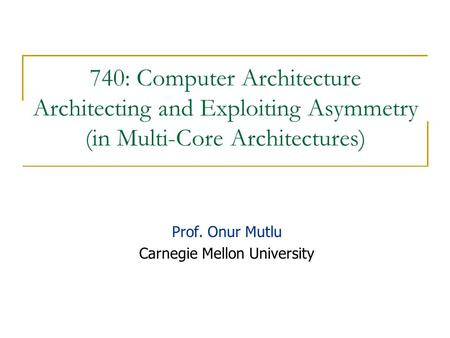 740: Computer Architecture Architecting and Exploiting Asymmetry (in Multi-Core Architectures) Prof. Onur Mutlu Carnegie Mellon University.