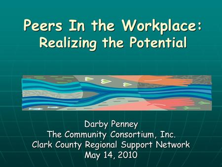 Peers In the Workplace: Realizing the Potential Darby Penney The Community Consortium, Inc. Clark County Regional Support Network May 14, 2010.