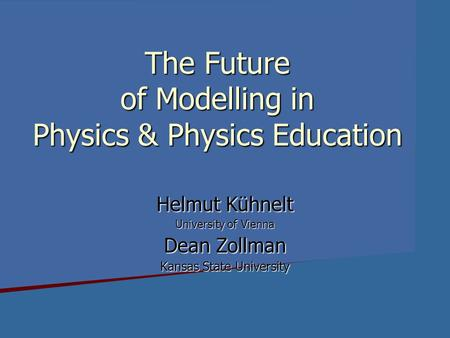 The Future of Modelling in Physics & Physics Education Helmut Kühnelt University of Vienna Dean Zollman Kansas State University.
