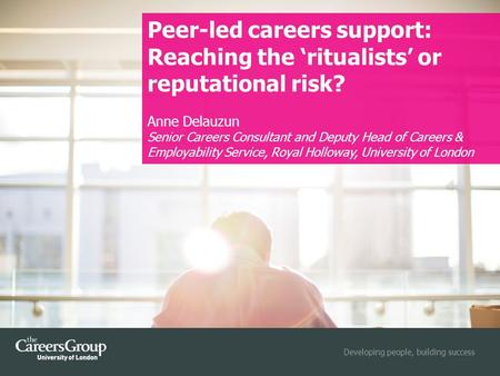 Developing people, building success Peer-led careers support: Reaching the 'ritualists' or reputational risk? Anne Delauzun Senior Careers Consultant and.