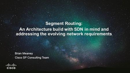 Segment Routing: An Architecture build with SDN in mind and addressing the evolving network requirements Brian Meaney Cisco SP Consulting Team.
