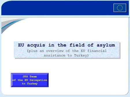 EU acquis in the field of asylum ( plus an overview of the EU financial assistance to Turkey) JFS Team of the EU Delegation to Turkey.