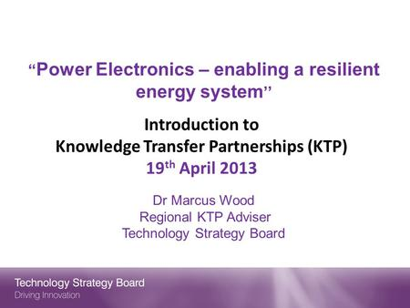 """ Power Electronics – enabling a resilient energy system '' Introduction to Knowledge Transfer Partnerships (KTP) 19 th April 2013 Dr Marcus Wood Regional."