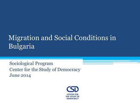 Migration and Social Conditions in Bulgaria Sociological Program Center for the Study of Democracy June 2014.