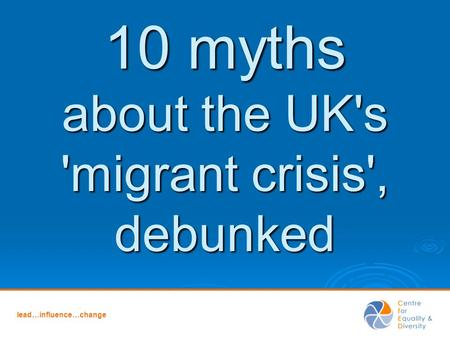 Lead…influence…change 10 myths about the UK's 'migrant crisis', debunked.