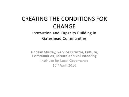 CREATING THE CONDITIONS FOR CHANGE Innovation and Capacity Building in Gateshead Communities Lindsay Murray, Service Director, Culture, Communities, Leisure.