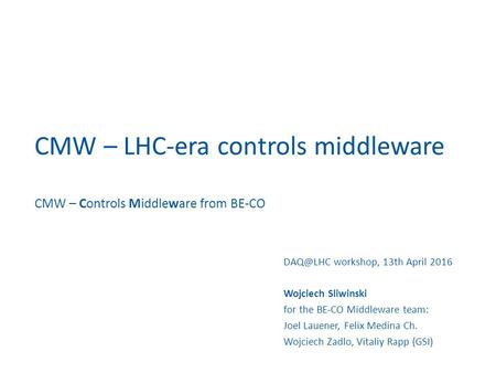 CMW – LHC-era controls middleware CMW – Controls Middleware from BE-CO workshop, 13th April 2016 Wojciech Sliwinski for the BE-CO Middleware team: