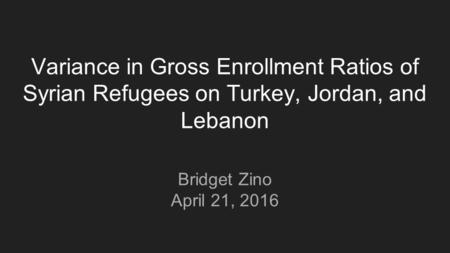 Variance in Gross Enrollment Ratios of Syrian Refugees on Turkey, Jordan, and Lebanon Bridget Zino April 21, 2016.