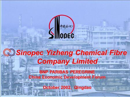 Sinopec Yizheng Chemical Fibre Company Limited Sinopec Yizheng Chemical Fibre Company Limited BNP PARIBAS PEREGRINE China Economic Development Forum October.