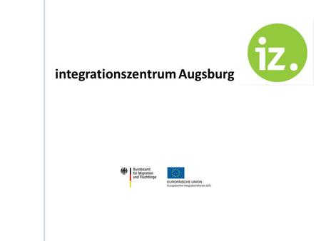 Integrationszentrum Augsburg. Overview: Augsburg a multicultural city IZA: A product of active engagement of migration relevant actors NGO as a coordinator.
