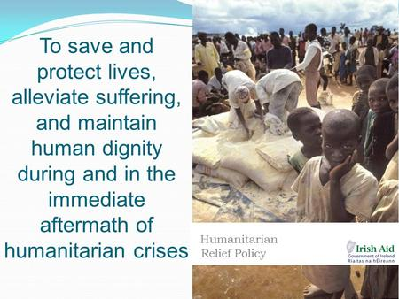 Humanitarian Relief Policy To save and protect lives, alleviate suffering, and maintain human dignity during and in the immediate aftermath of humanitarian.