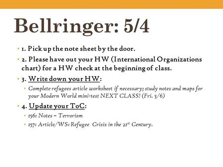 Bellringer: 5/4 1. Pick up the note sheet by the door. 2. Please have out your HW (International Organizations chart) for a HW check at the beginning of.