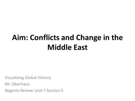 Aim: Conflicts and Change in the Middle East Visualizing Global History Mr. Oberhaus Regents Review Unit 7 Section 5.
