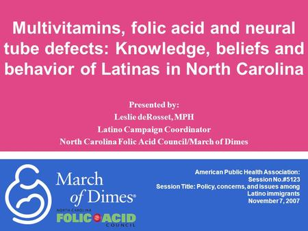 Multivitamins, folic acid and neural tube defects: Knowledge, beliefs and behavior of Latinas in North Carolina Presented by: Leslie deRosset, MPH Latino.
