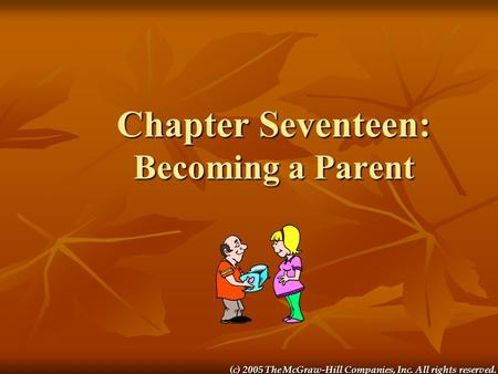 (c) 2005 The McGraw-Hill Companies, Inc. All rights reserved. Chapter Seventeen: Becoming a Parent.