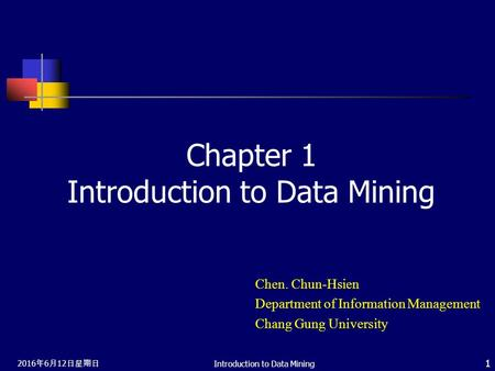 2016年6月12日星期日 2016年6月12日星期日 2016年6月12日星期日 Introduction to Data Mining 1 Chapter 1 Introduction to Data Mining Chen. Chun-Hsien Department of Information.