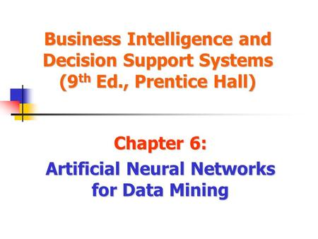 Business Intelligence and Decision Support Systems (9 th Ed., Prentice Hall) Chapter 6: Artificial Neural Networks for Data Mining.